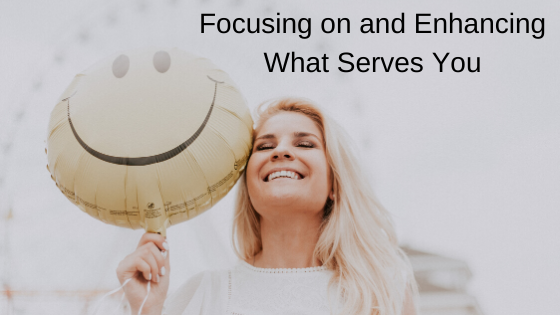 Focusing On and Enhancing What Serves You